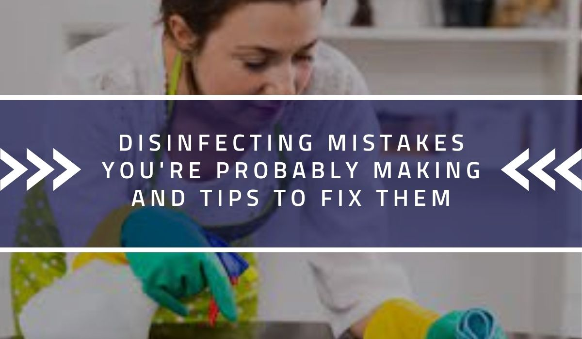 Disinfecting Mistakes You're Probably Making and Tips to Fix Them