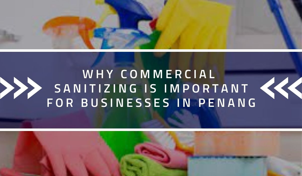 Why Commercial Sanitizing Is Important for Businesses in Penang